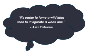 """It's easier to tame a wild idea than to invigorate a weak one."" – Alex Osborne"