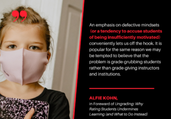 "Alfie Kohn Quote - ""An emphasis on defective mindsets (or a tendency to accuse students of being insufficiently motivated) conveniently lets us off the hook. It is popular for the same reason we may be tempted to believe that the problem is grade-grubbing students rather than grade-giving instructors and institutions."""